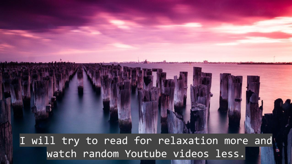 I will try and read for relaxation more and watch random Youtube videos less.