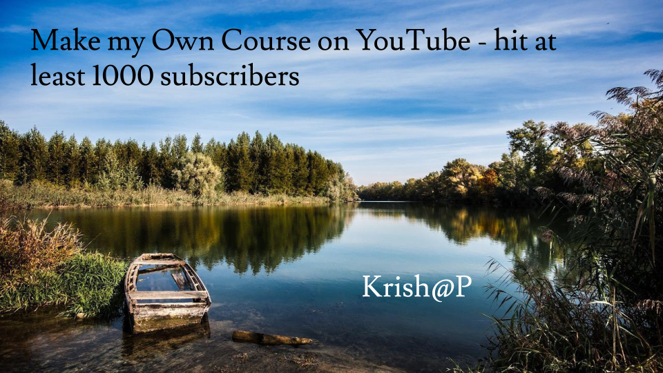 Make my Own Course on YouTube- hit at-least 1000 subscribers. Krish@P