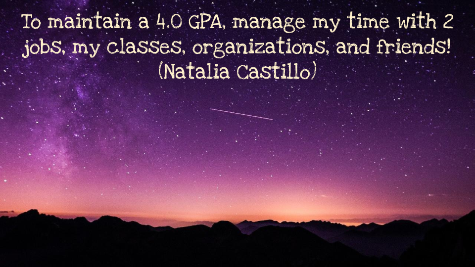 To maintain a 4.0 GPA, manage my time with 2 jobs, my classes, organizations, and friends! Natalia Castillo