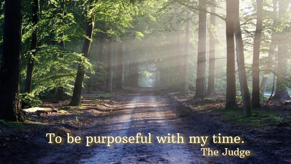 To be purposeful with my time. The Judge