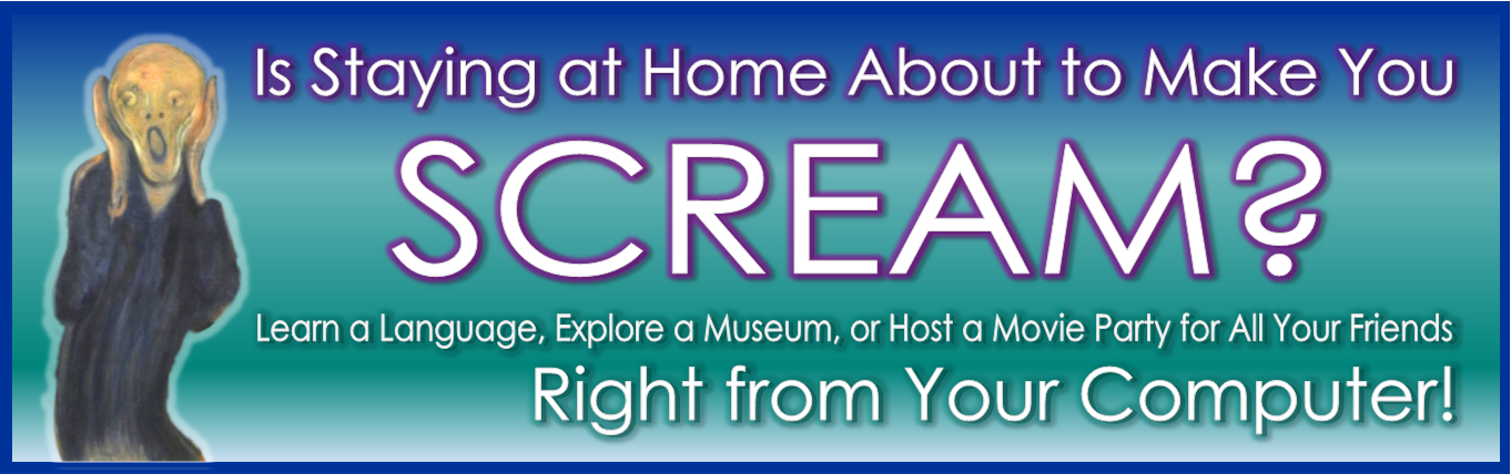 Is Staying At Home About To Make You Scream? Learn a language, Explore a Museum, Host a Movie Party Right from your computer!