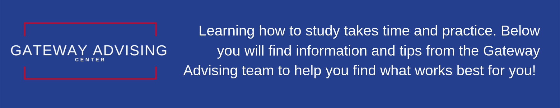 Gateway Advising Center:  Learning how to study takes time and practice.  Below you will find information and tips to help you find what works best for you.