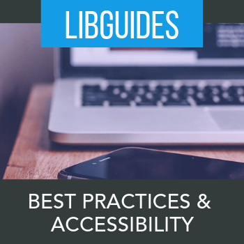 Best Practices for Building LibGuides and Accessibility Tips