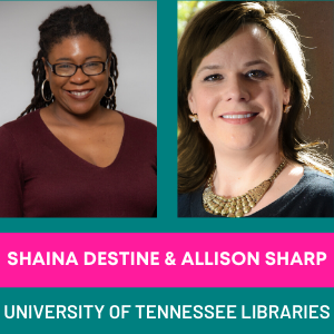 Shaina Destine & Allison Sharp, University of Tennessee Libraries