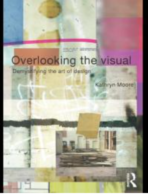 Overlooking the Visual : Demystifying the Art of Design Kathryn Moore