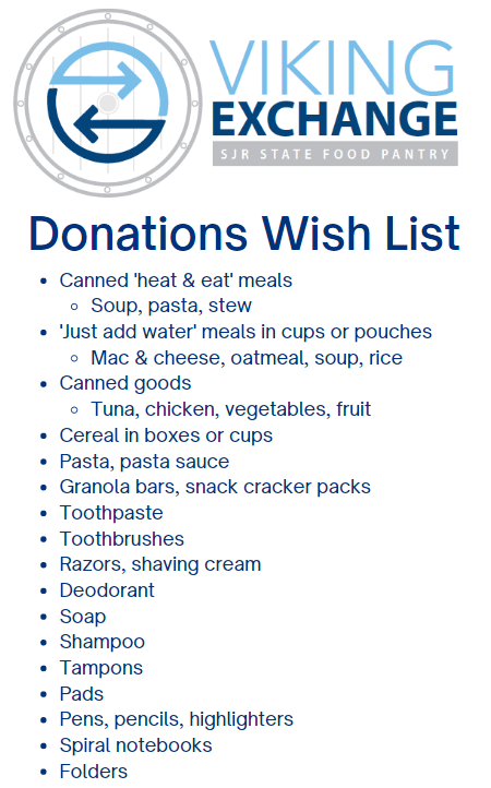 Donations Wish List - Canned 'heat & eat' meals Soup, pasta, stew 'Just add water' meals in cups or pouches Mac & cheese, oatmeal, soup, rice Canned goods Tuna, chicken, vegetables, fruit Cereal in boxes or cups Pasta, pasta sauce  Granola bars, snack cracker packs Toothpaste Toothbrushes Razors, shaving cream Deodorant Soap Shampoo Tampons Pads Pens, pencils, highlighters Spiral notebooks Folders