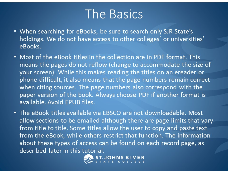 The Basics: When searching for eBooks, be sure to search only SJR State's holdings. We do not have access to other colleges' or universities' eBooks. Most of the eBook titles in the collection are in PDF format. This means the pages do not reflow (change to accommodate the size of your screen). While this makes reading the titles on an ereader or phone difficult, it also means that the page numbers remain correct when citing sources. The page numbers also correspond with the paper version of the book. Always choose PDF if another format is available. Avoid EPUB files. The eBook titles available via EBSCO are not downloadable. Most allow sections to be emailed although there are page limits that vary from title to title. Some titles allow the user to copy and paste text from the eBook, while others restrict that function. The information about these types of access can be found on each record page, as described later in this tutorial.