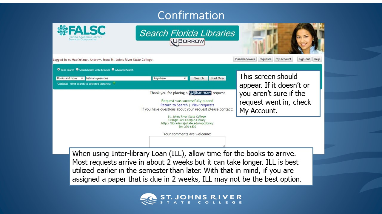 This confirmation screen should appear. If it doesn't or you aren't sure if the request went in, check My Account. When using Inter-library Loan (ILL), allow time for the books to arrive. Most requests arrive in about 2 weeks but it can take longer. ILL is best utilized earlier in the semester than later. With that in mind, if you are assigned a paper that is due in 2 weeks, ILL may not be the best option.