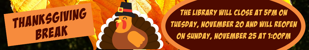 Thanksgiving Break Hours, closes at 5pm Tuesday, 11/20, reopens Sunday, 11/25