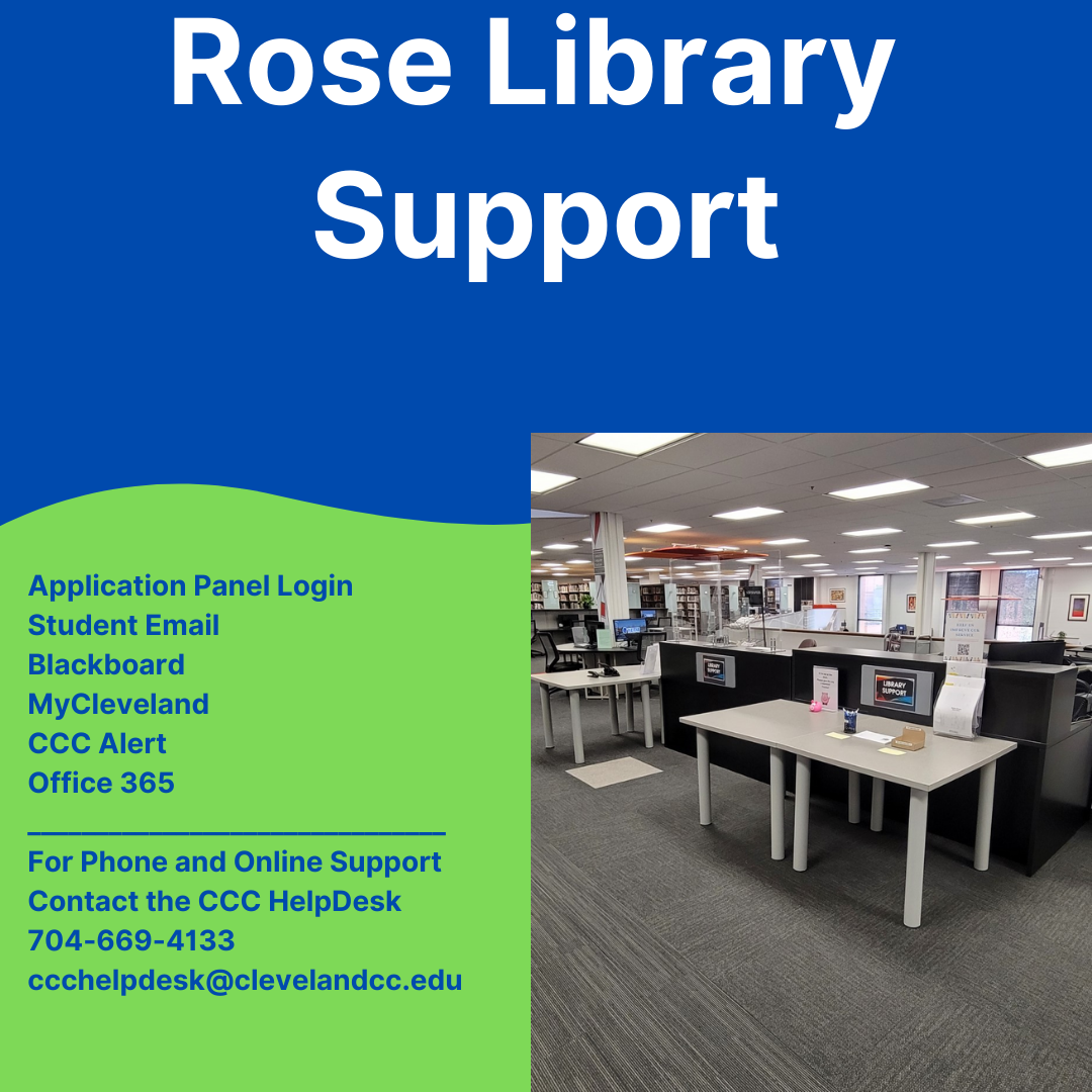 """Infographic with a blue top and green bottom divided by a wavy line.  The title is """"Rose Library Support"""". It then lists """"Application Panel Login""""; """"Student Email""""; """"Blackboard""""; """"My Cleveland""""; """"CCC Alert"""" and """"Office 365"""".  There is a horizonal line and below the line it reads """"For phone and online support contact the CCC HelpDesk 704-669-4133 with the email address ccchelpdesk@clevelandcc.edu.  There is also a picture of the interior of the Rose Library."""