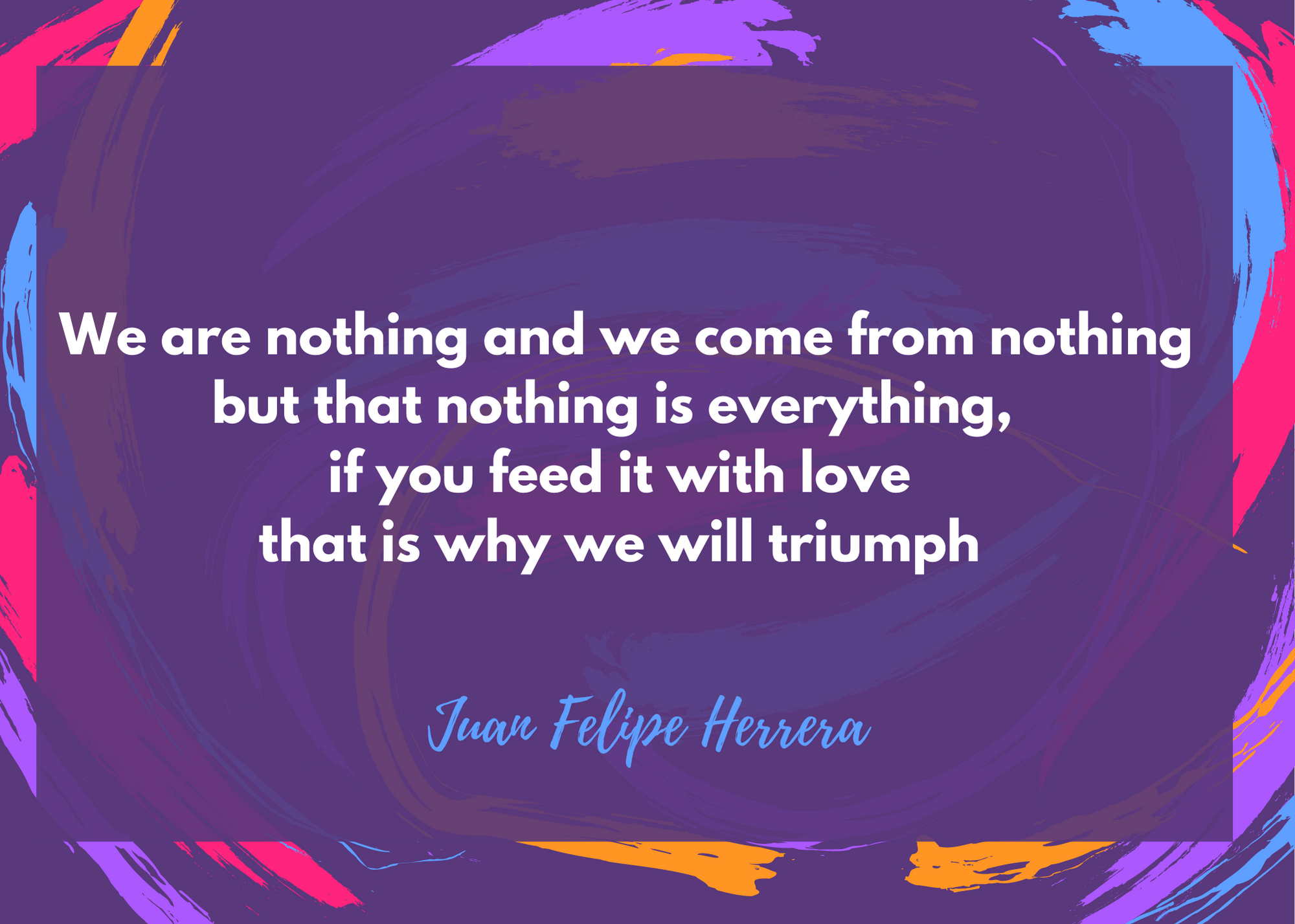 We are nothing and we come from nothing but that nothing is everything, if you feed it with love that is why we will triumph - Juan Felipe Herrera