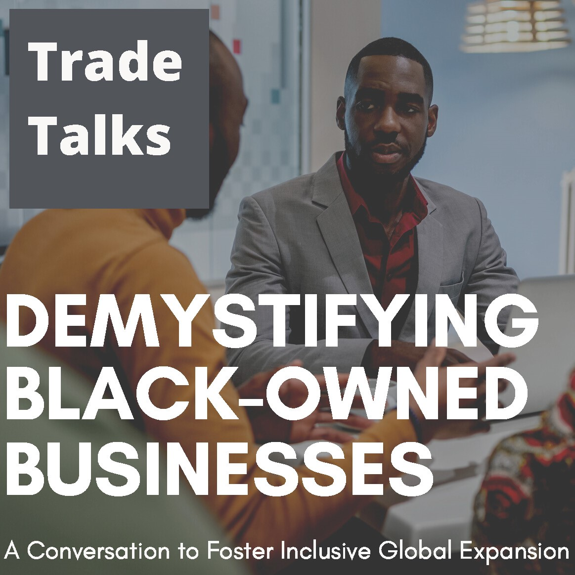 Trade Talks – Demystifying Black-Owned Businesses: A Conversation to Foster Inclusive Global Expansion