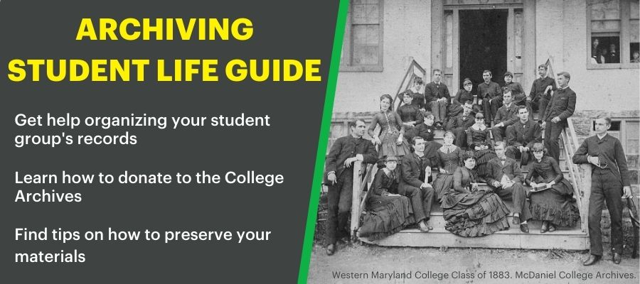 Archiving Student Life Guide. Get help organizing your student group's records. Learn how to donate to the College Archives. Find tips on how to preserve your materials. Photo description: Western Maryland College Class of 1883. McDaniel College Archives