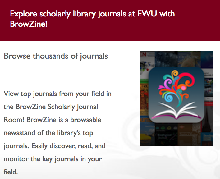 BrowZine - View top academic journals from your field with BrowZine. BrowZine is a browsable newsstand of recent issues of the library's top electronic academic journals, pulling together thousands of subscribed and open access titles in one spot. When full-text access isn't available via BrowZine – users will have the option to request articles through Interlibrary Loan. Create a personal account to have a bookshelf to follow favorite titles and to save articles to read later. Mobile apps for both iOS and Android are available as well.