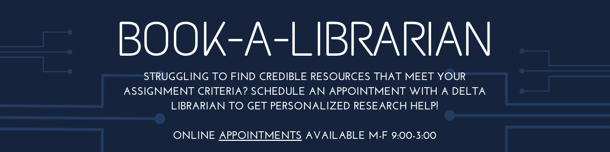 Book A Librarian struggling to find credible resources or resources that meet your assignment criteria? Schedule an appointment with a Delta librarian to get personalized research help!  Online Appointments available m-f 9:00-3:00