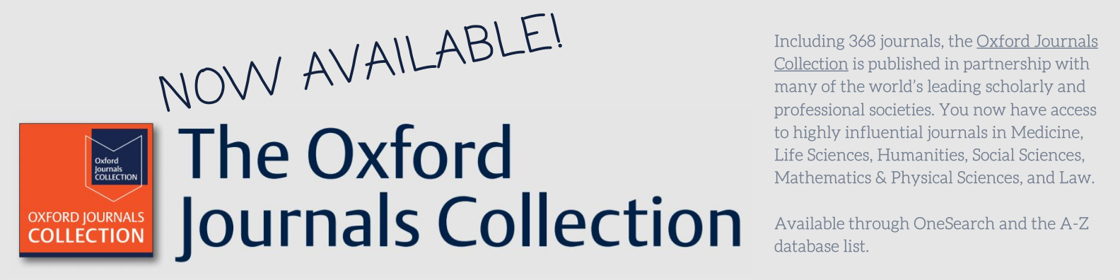 Graphic with text Now Available! Oxford Journals Collection Including 368 journals, the Oxford Journals Collection is published in partnership with many of the world's leading scholarly and professional societies. You now have access to highly influential journals in Medicine, Life Sciences, Humanities, Social Sciences, Mathematics & Physical Sciences, and Law.  Available through OneSearch and the A-Z database list.