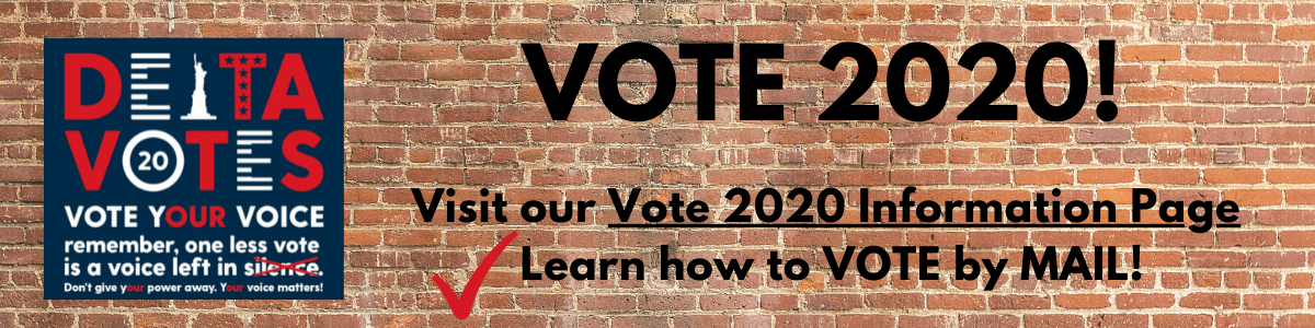 Vote 2020! graphic. Visit our Vote 2020 Information Page. Learn how to VOTE by MAIL! Delta Votes graphic. Vote your Voice, remember, one less vote is a voice left in silence. Don't give your power away. Your voice matters!