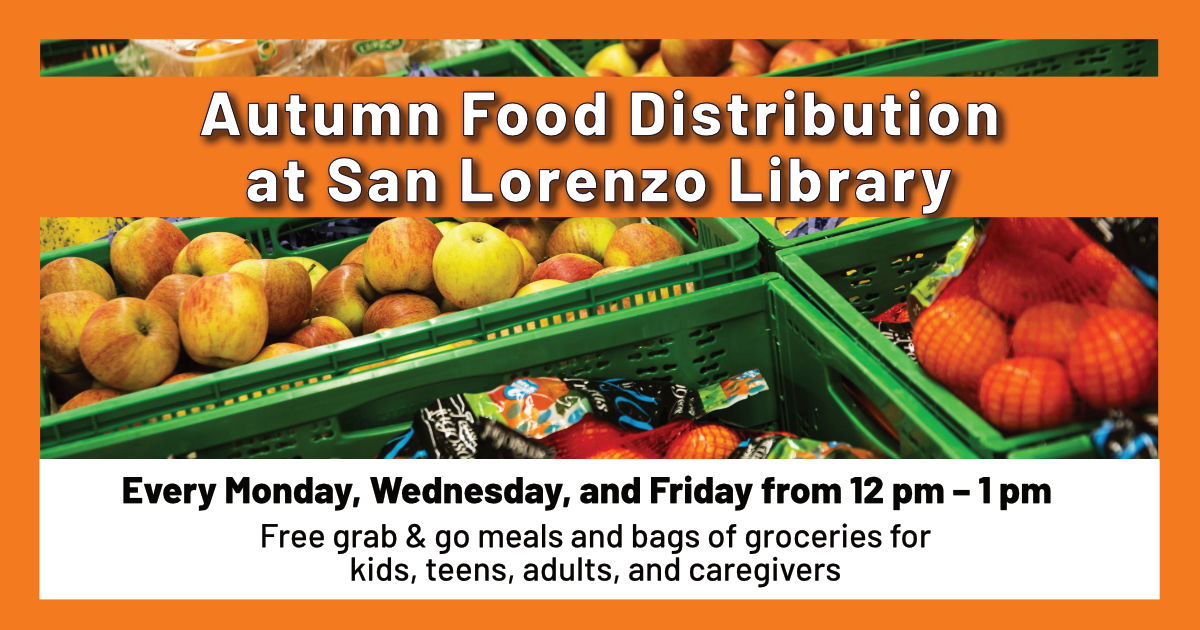 Autumn Food Distribution at San Lorenzo Library. Every Monday, Wednesday, and Friday from 12pm-1pm. Free grab & go meals and bags of groceries for kids, teens, adults, and caregivers.