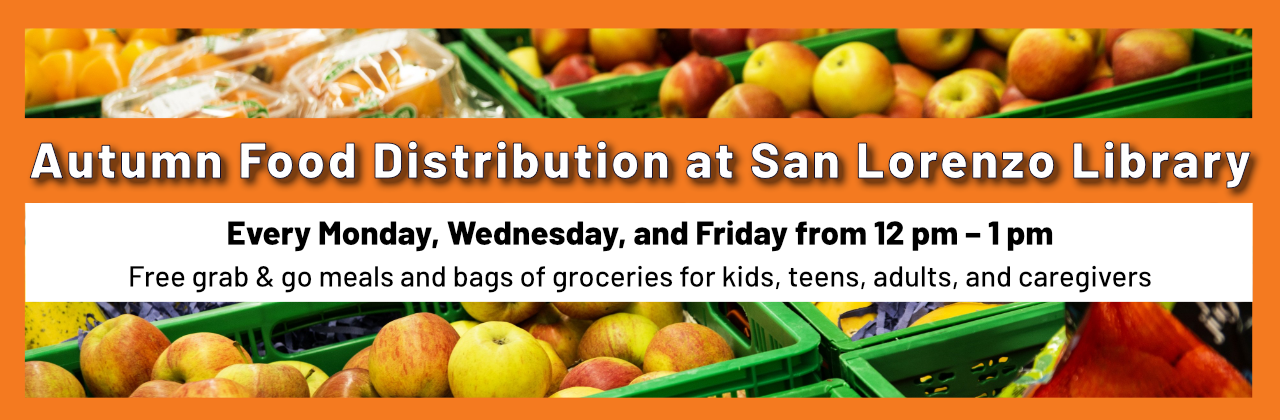 Autumn Food Distribution at San Lorenzo Library. Monday, Wednesday, Friday from 12pm-1pm. Free grab & go meals and bags of groceries for kids, teens, adults, and caregivers.