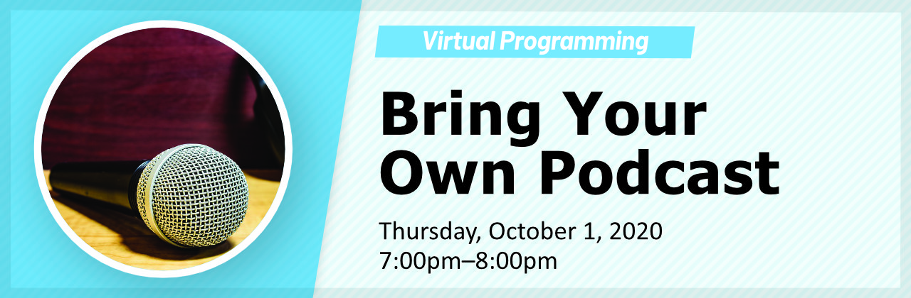 Bring Your Own Podcast virtual program. Thursday, October 1, 2020 from 7 to 8pm. Register here.