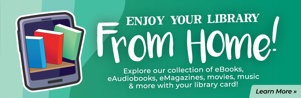 Enjoy your library from home. Explore our collection of eBooks, eAudioBooks, eMagazines, movies, music, and more with your library card.