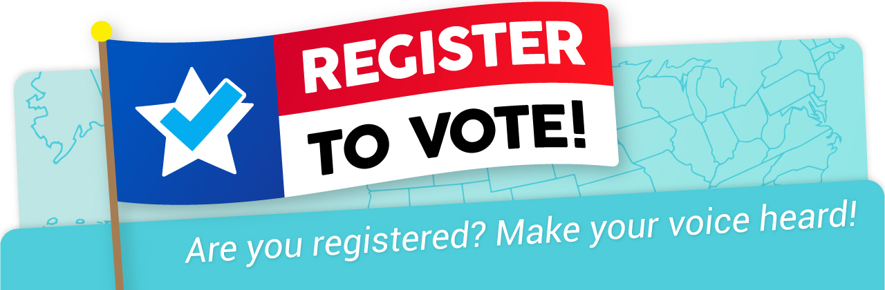 Register to Vote! Are you registered? Make your voice heard!