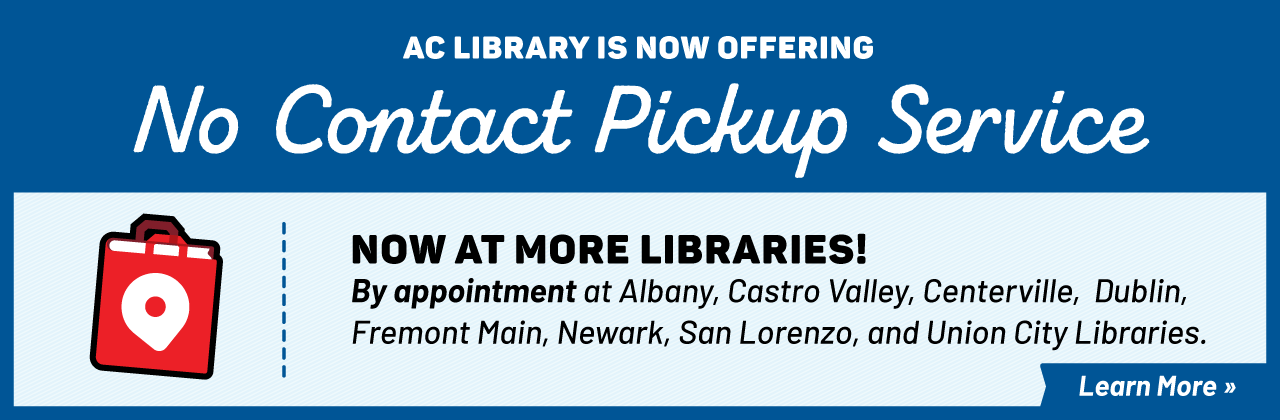 AC Library is now offering No Contact Pickup Service. Now at more Libraries! By appointment at Albany,  Castro Valley, Centerville, Dublin, Fremont Main, Newark, San Lorenzo, and Union City Libraries.