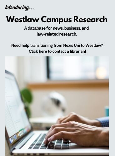 Introducing Westlaw Campus Research, a database for news, business, and law-related research. Need help transitioning from Nexis Uni to WestLaw? Click here to contact a librarian.
