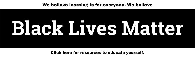 We believe learning is for everyone. We believe Black Lives Matter. Click here for resources to educate yourself.