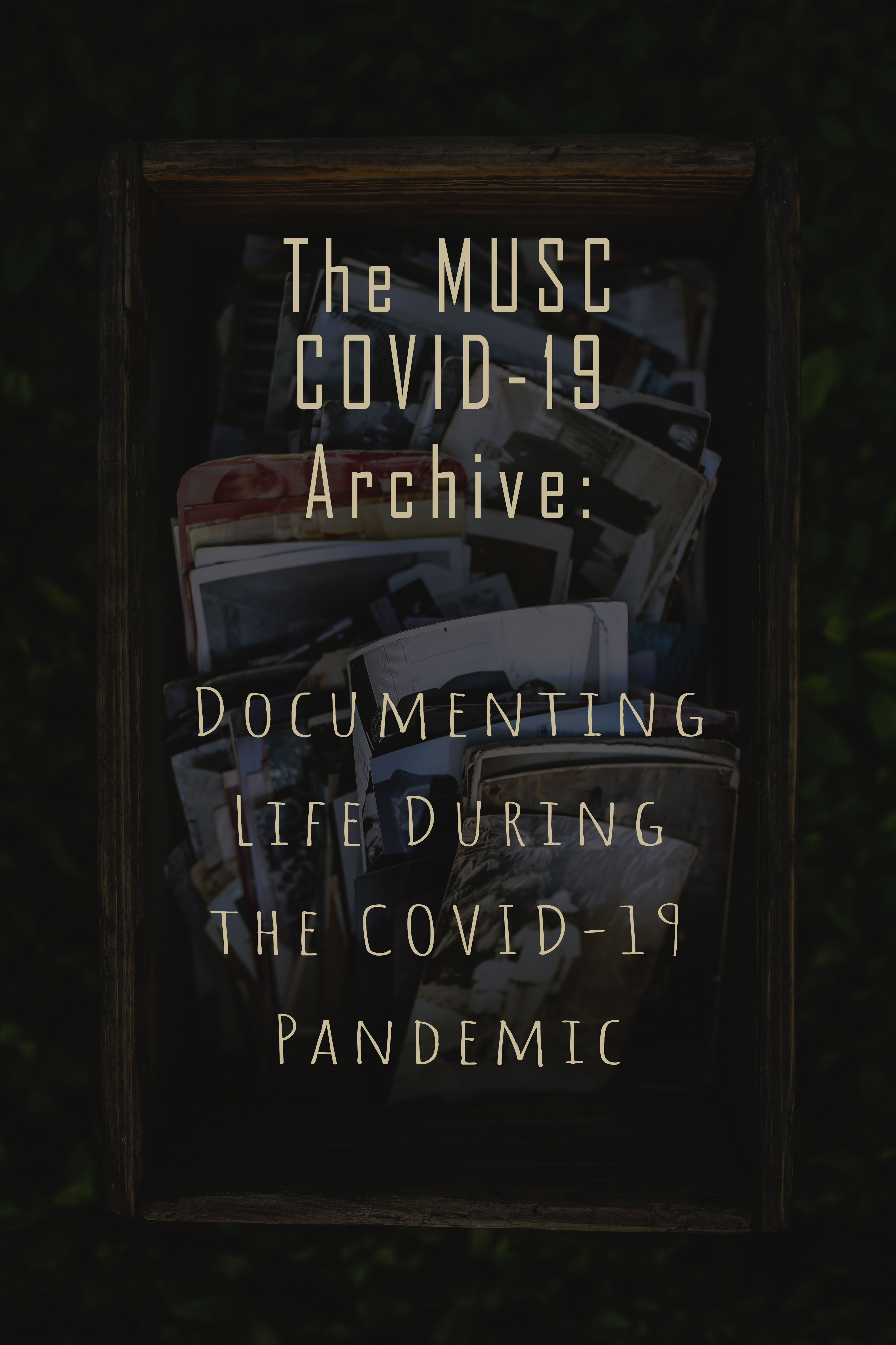 Image of wooden box filled with photographs in the background, text in the foreground reading MUSC COVID-19 Archive: Documenting Life During the COVID-19 Pandemic