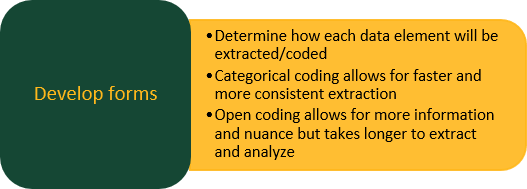 Develop forms:  Determine how each data element will be extracted/coded.  Categorical coding allows for faster and more consistent extraction.  Open coding allows for more information and nuance but takes longer to extract and analyze