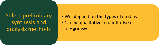 Select preliminary synthesis and analysis methods: Will depend on the types of studies Can be qualitative, quantitative or integrative