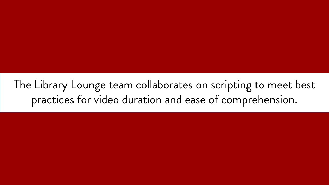 The Library Lounge team collaborates on scripting to meet best practices for video duration and ease of comprehension. text only