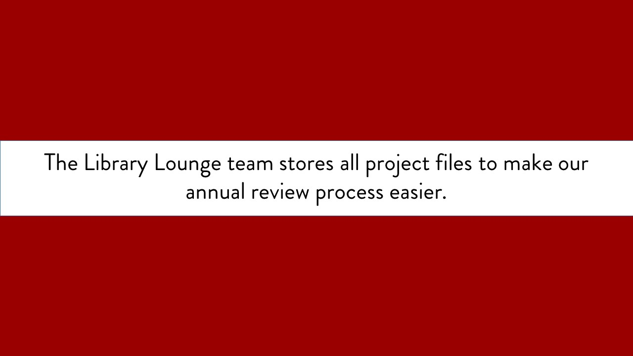 The Library Lounge team stores all project files to make our annual review process easier. text only