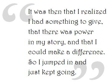 It was then that I realized I had something to give, that there was power in my story, and that I could make a difference. So I jumped in and just kept going.