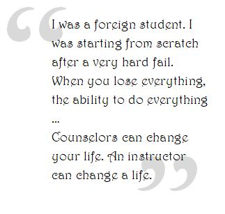 I was a foreign student. I was starting from scratch after a very hard fail. When you lose everything, the ability to do everything …  Counselors can change your life. An instructor can change a life.