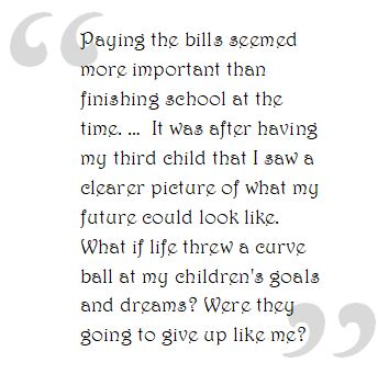 Paying the bills seemed more important than  finishing school at the time. …  It was after having my third child that I saw a clearer picture of what my future could look like. What if life threw a curve ball at my children's goals and dreams? Were they going to give up like me?