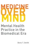 Medicine Over Mind: Mental Health Practice in the Biomedical Era