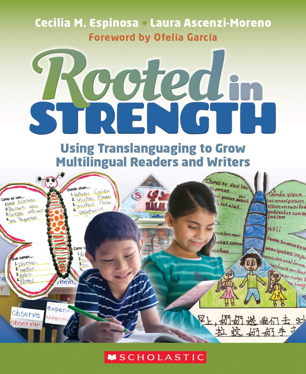 Cover of Laura Ascenzi-Moreno and Cecilia Espinosa	Rooted in Strength: Using Translanguaging to Grow Multilingual Readers and Writers. Scholastic, 2021.	No call# yet