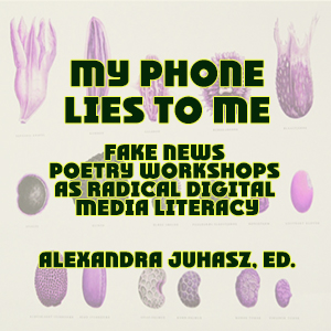 cover of Alexandra Juhasz, My Phone Lies to Me: Fake News Poetry Workshops as Radical Digital Media Literacy. The Operating System, 2020.