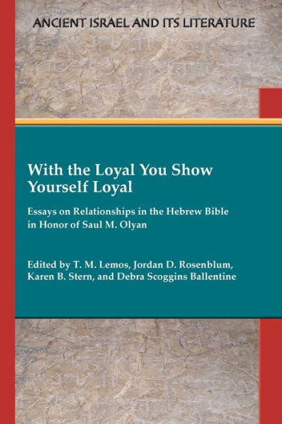 cove rof With the Loyal You Show Yourself Loyal: Essays on Relationships in the Hebrew Bible in Honor of Saul M. Olyan