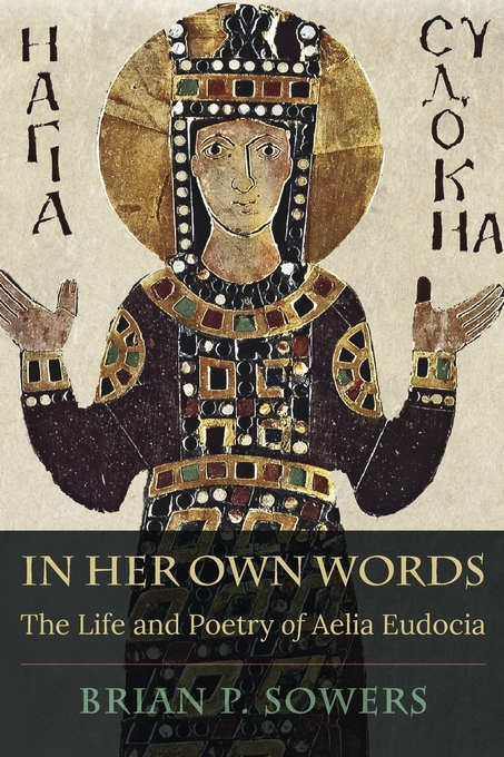 cover of Brian P. Sowers	In Her Own Words: The Life and Poetry of Aelia Eudocia. Harvard University Press, 2021.	PA3972.E86 S69 2020