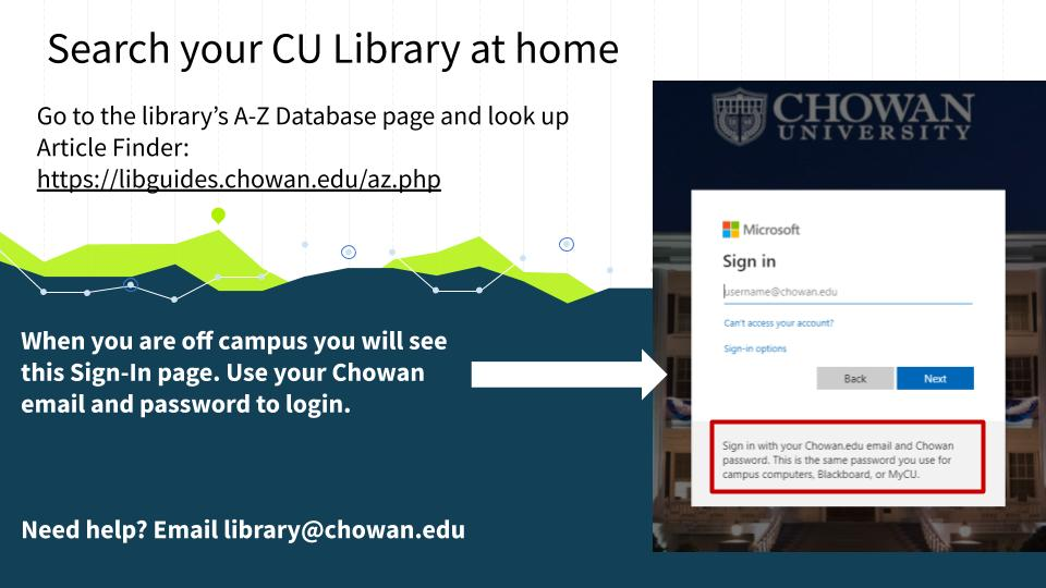 To search the library off campus go to the library's a-z database list and find the database Article Finder. Click on that link and log in to the database with your chowan email and password.