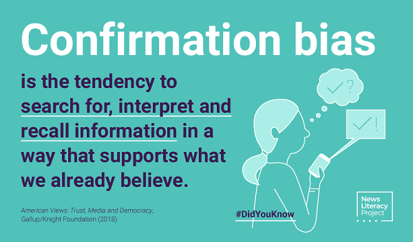 Confirmation bias is the tendency to search for, interpret, and recall information in a way that supports what we already believe. News Literacy Project