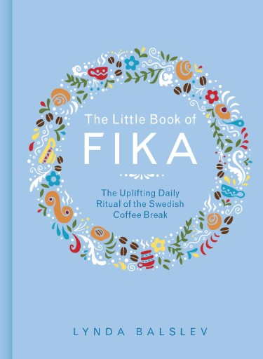 The Little Book of Fika : The Uplifting Daily Ritual of the Swedish Coffee Break