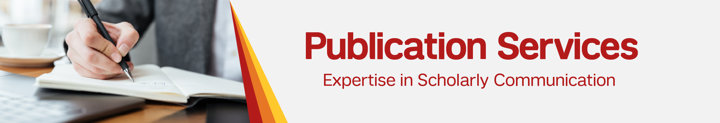 Banner. Image part: Close-up of hand holding a pen and writing in a notebook. Text reads: Publication Services: Expertise in Scholarly Communication