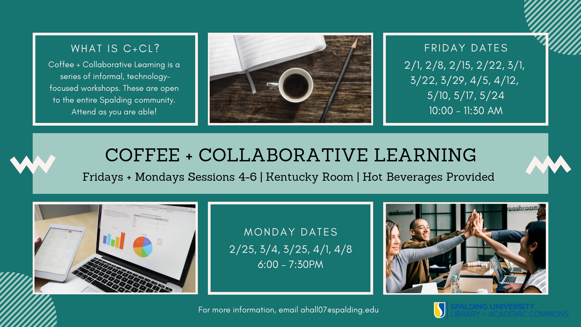 Coffee + Collaborative Learning is a series of collaborative professional development workshops open to the entire Spalding community. At each meeting we will watch a digital training video as a group and work together to learn new skills. Come prepared to learn and share!    We will meet on Friday mornings from 10-11:30am, and on select Monday evenings from 6-7:30pm during Sessions 4-6 in the Kentucky Room in the Library. Hot beverages will be provided.    Attend as you are able and interested - feel free to join us for one, some, or all of the dates! For more information email ahall07@spalding.edu.