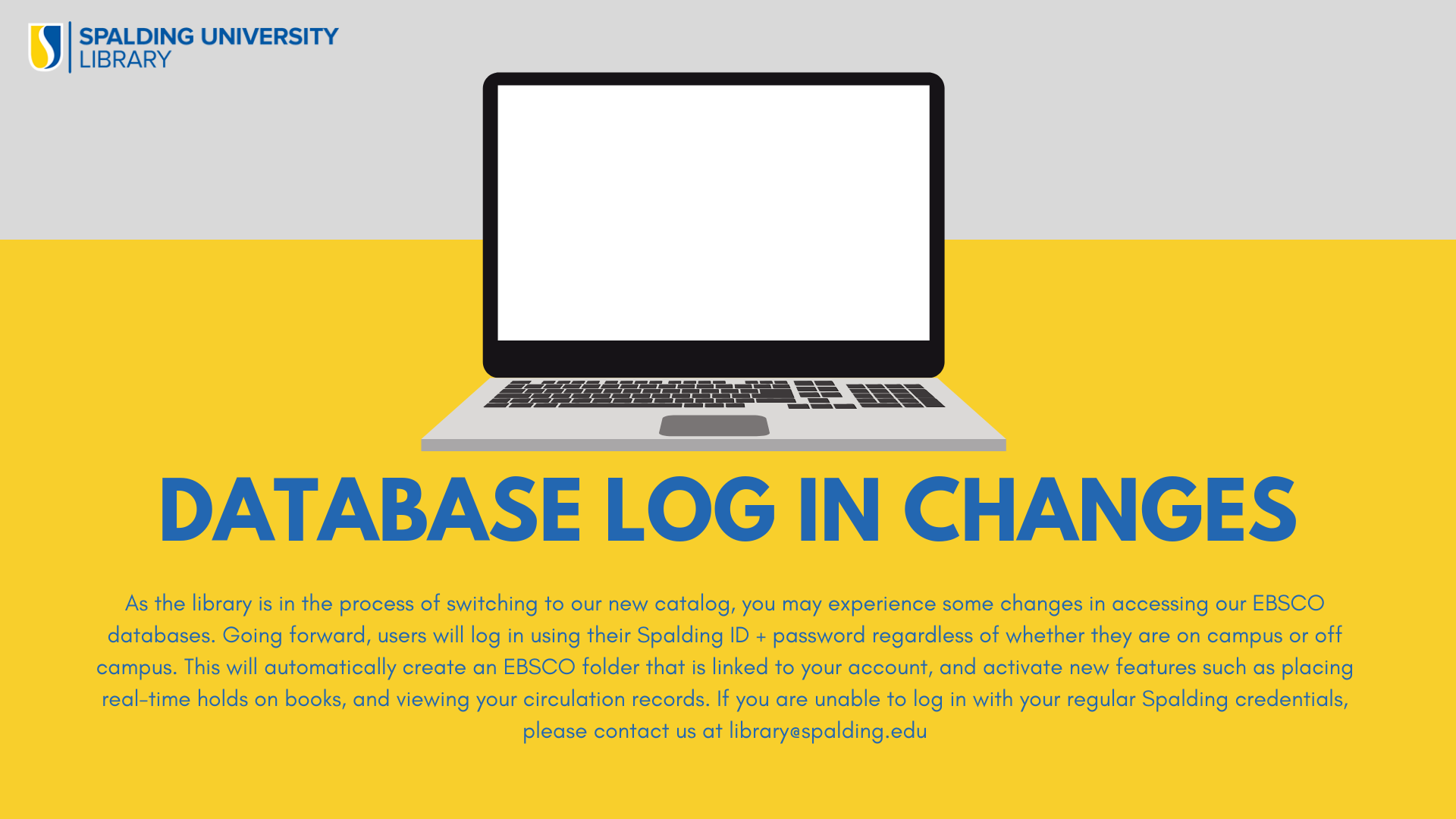 Database Log In Changes - As the library is in the process of switching to our new catalog, you may experience some changes in accessing our EBSCO databases. Going forward, users will log in using their Spalding ID + password regardless of whether they are on campus or off campus. This will automatically create an EBSCO folder that is linked to your account, and activate new features such as placing real-time holds on books, and viewing your circulation records. If you are unable to log in with your regular Spalding credentials, please contact us at library@spalding.edu