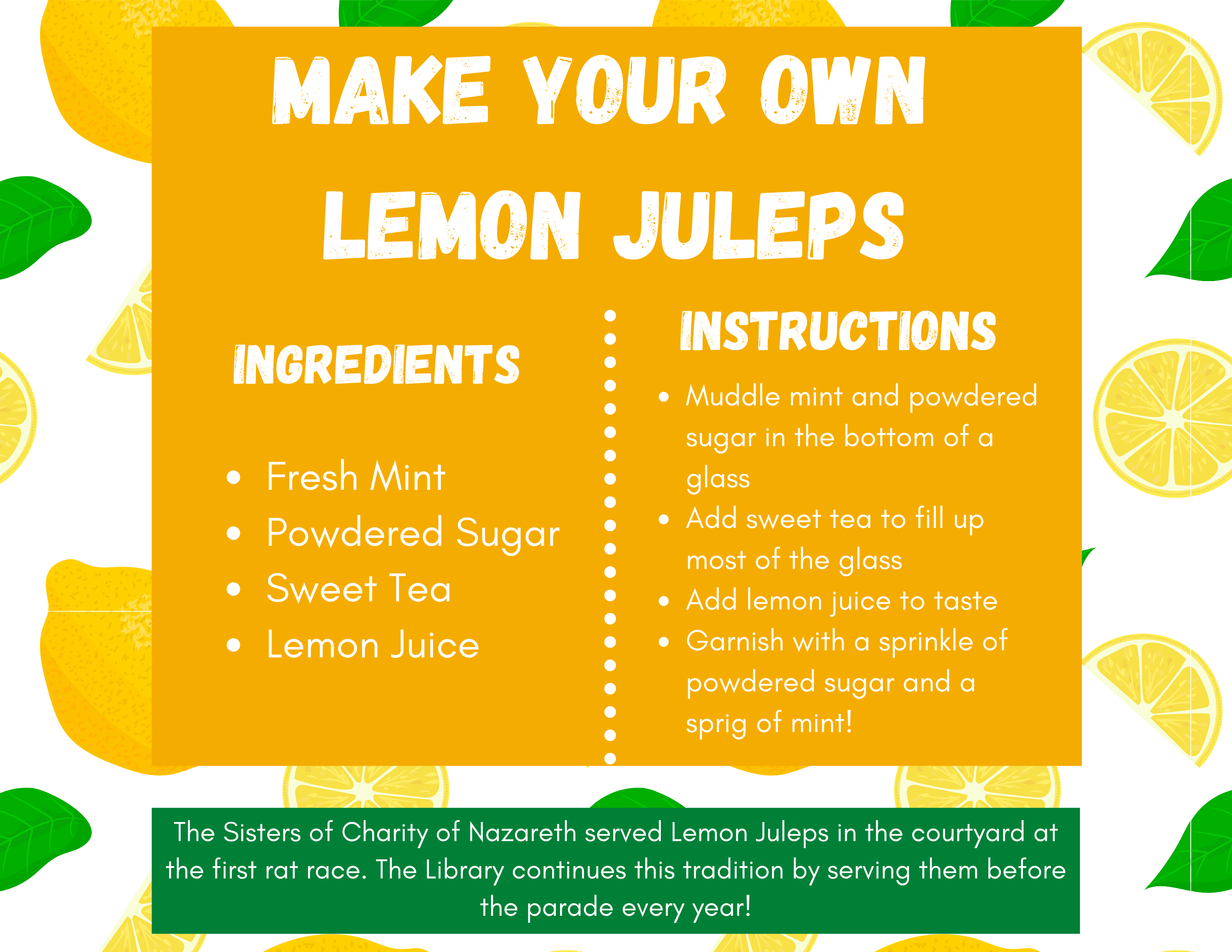 Make your own  Lemon Juleps. Ingredients: Fresh Mint, Powdered Sugar, Sweet Tea, Lemon Juice. Directions: Muddle mint and powdered sugar in the bottom of a glass. Add sweet tea to fill up most of the glass. Add lemon juice to taste. Garnish with a sprinkle of powdered sugar and a sprig of mint!