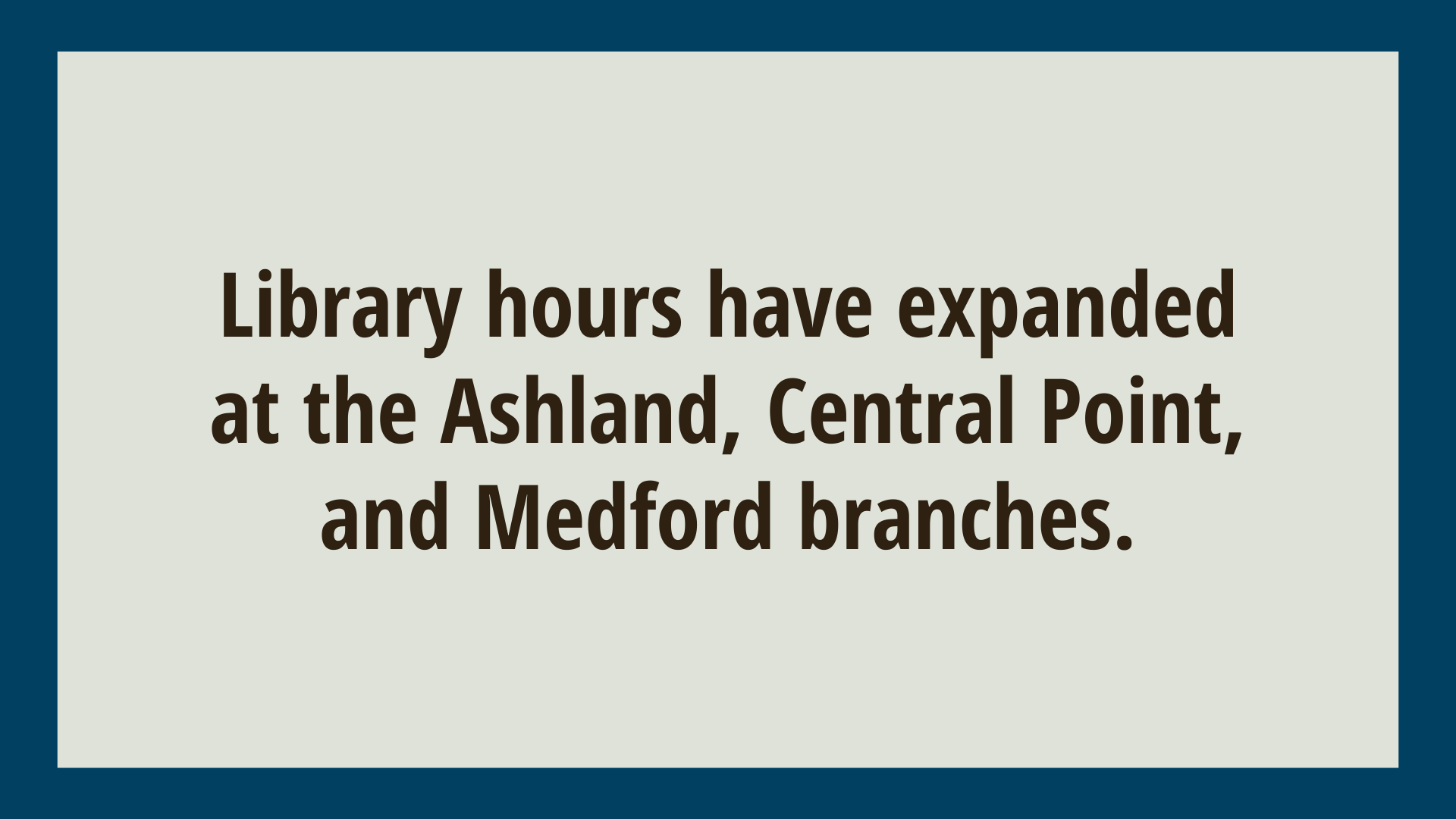 Library hours have expanded at the Ashland, Central Point, and Medford branches.
